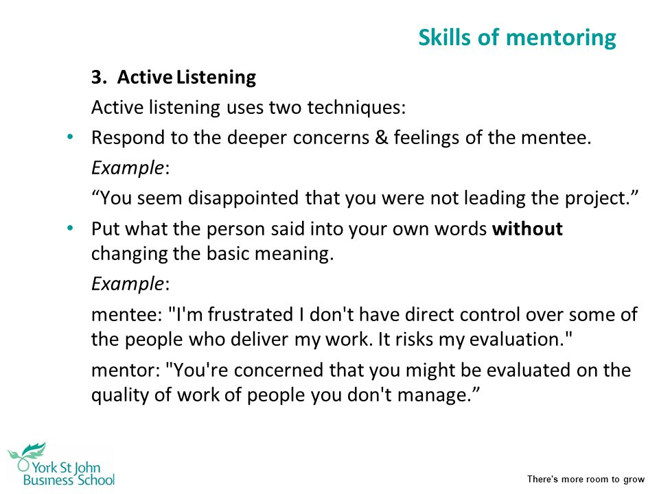 There's more room to grow Skills of mentoring 3. Active Listening Active listening uses two techniques: Respond to the deeper concerns & feelings of t