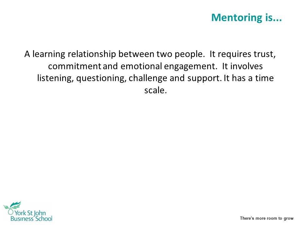 There's more room to grow Mentoring is... A learning relationship between two people. It requires trust, commitment and emotional engagement. It invol