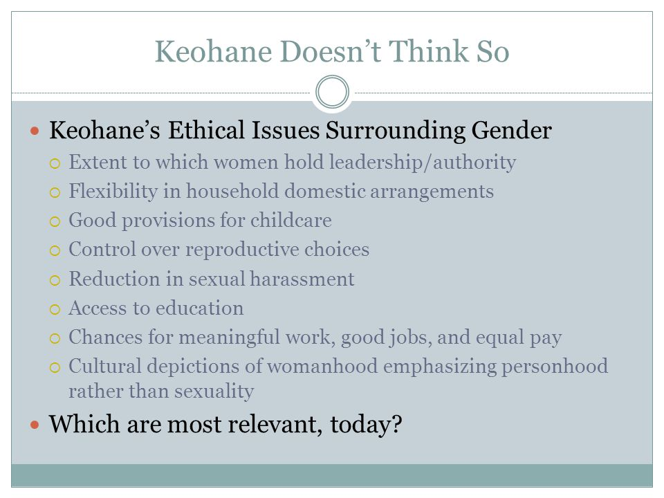 Keohane Doesn't Think So Keohane's Ethical Issues Surrounding Gender  Extent to which women hold leadership/authority  Flexibility in household dome