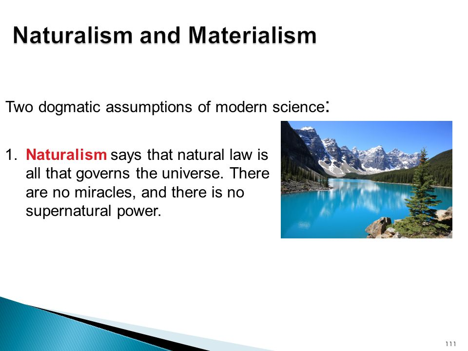 1. Naturalism says that natural law is all that governs the universe. There are no miracles, and there is no supernatural power. 111 Two dogmatic assu