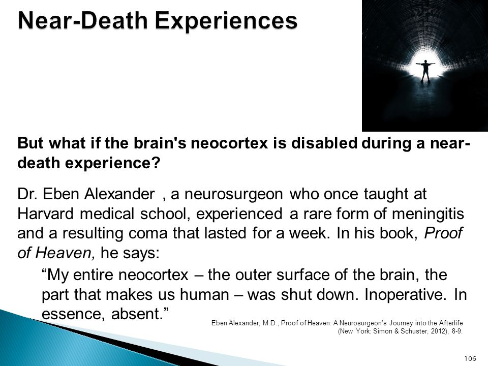 But what if the brain's neocortex is disabled during a near- death experience? Dr. Eben Alexander, a neurosurgeon who once taught at Harvard medical s