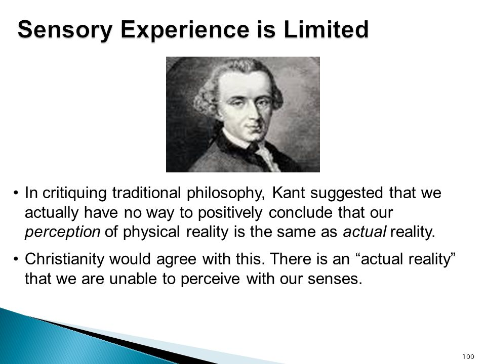 100 In critiquing traditional philosophy, Kant suggested that we actually have no way to positively conclude that our perception of physical reality i