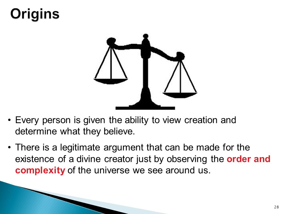 28 Every person is given the ability to view creation and determine what they believe. There is a legitimate argument that can be made for the existen