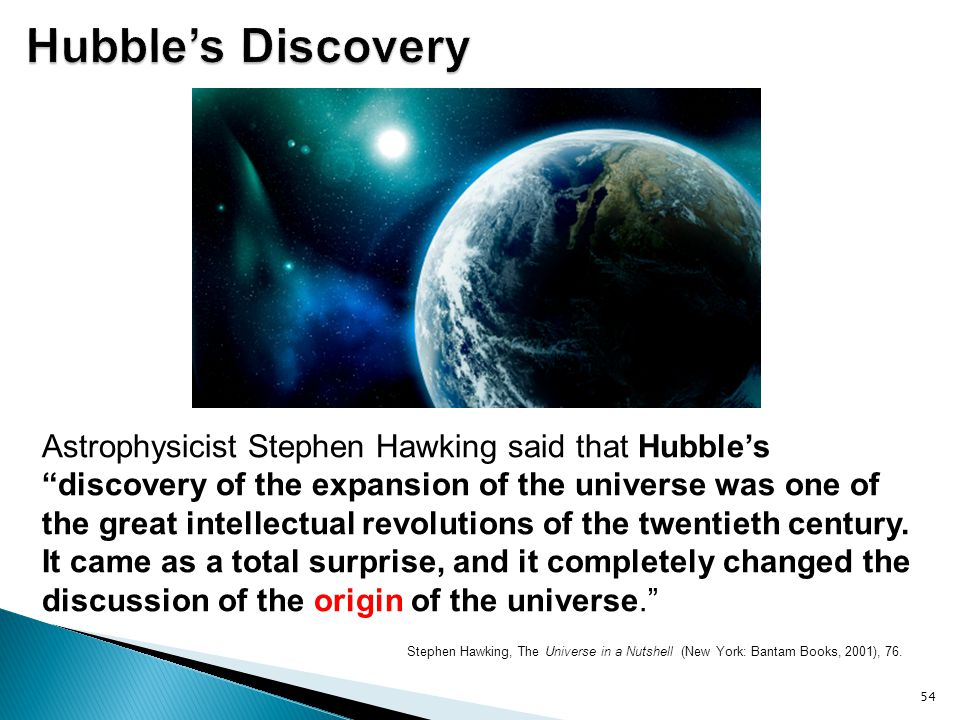 """Stephen Hawking, The Universe in a Nutshell (New York: Bantam Books, 2001), 76. 54 Astrophysicist Stephen Hawking said that Hubble's """"discovery of the"""