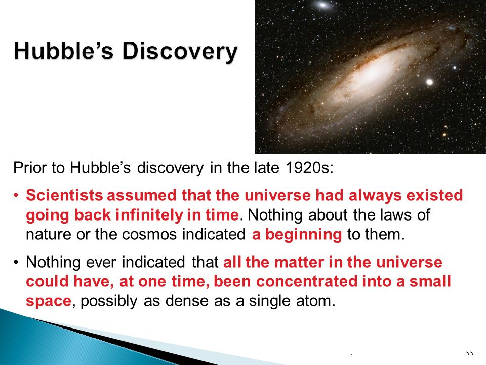 .55 Prior to Hubble's discovery in the late 1920s: Scientists assumed that the universe had always existed going back infinitely in time. Nothing abou