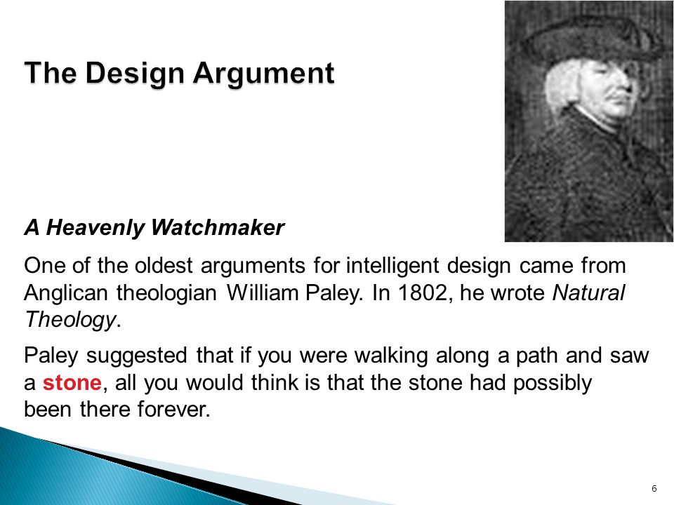 6 A Heavenly Watchmaker One of the oldest arguments for intelligent design came from Anglican theologian William Paley. In 1802, he wrote Natural Theo