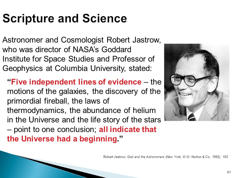 Robert Jastrow, God and the Astronomers (New York, W.W. Norton & Co., 1992), 103. 67 Astronomer and Cosmologist Robert Jastrow, who was director of NA