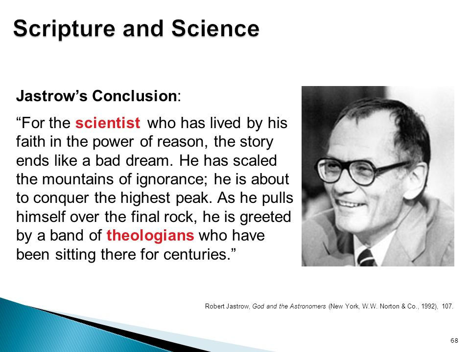"""Robert Jastrow, God and the Astronomers (New York, W.W. Norton & Co., 1992), 107. 68 Jastrow's Conclusion: """"For the scientist who has lived by his fai"""