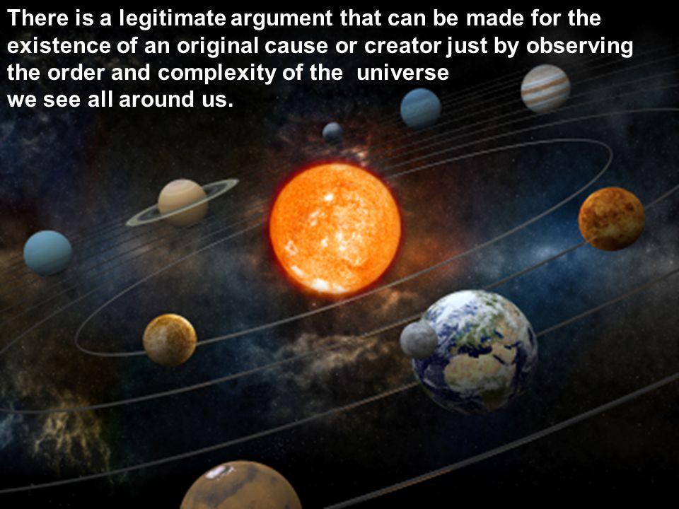 8 The Design Argument There is a legitimate argument that can be made for the existence of an original cause or creator just by observing the order an