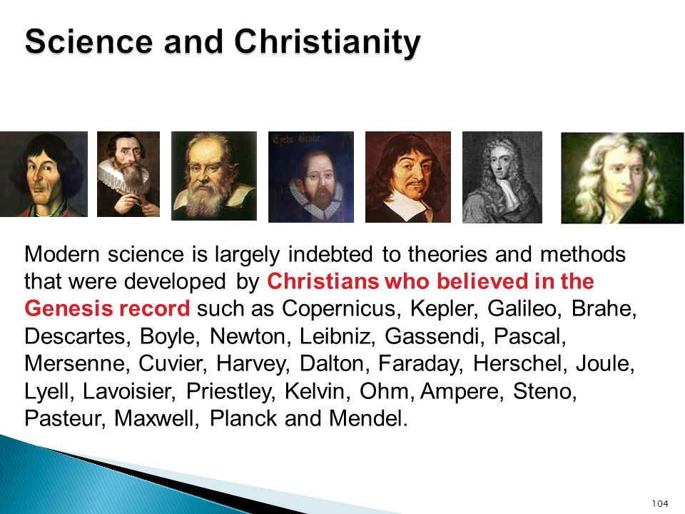 104 Modern science is largely indebted to theories and methods that were developed by Christians who believed in the Genesis record such as Copernicus