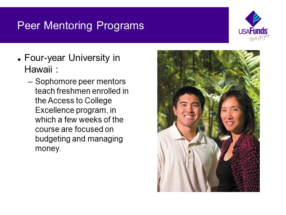  Four-year University in Hawaii : –Sophomore peer mentors teach freshmen enrolled in the Access to College Excellence program, in which a few weeks of the course are focused on budgeting and managing money.