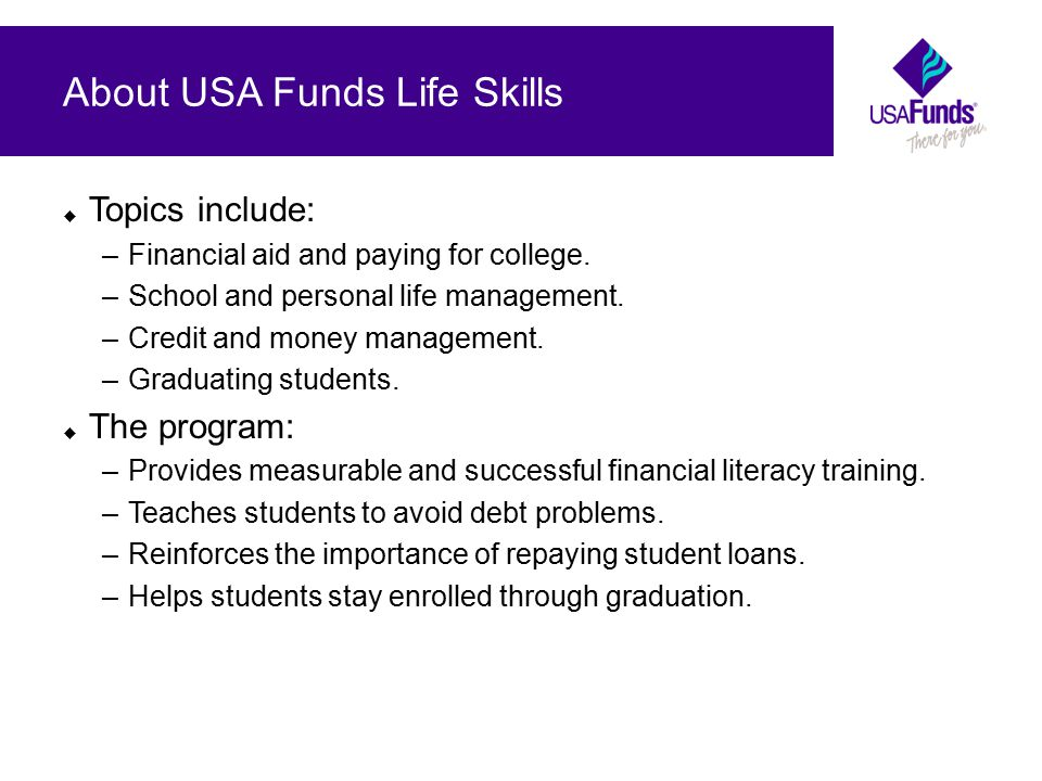 About USA Funds Life Skills  Topics include: –Financial aid and paying for college.