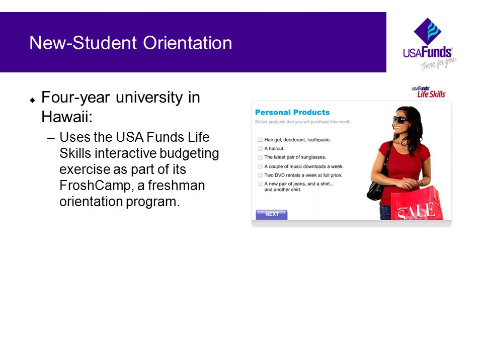  Four-year university in Hawaii: –Uses the USA Funds Life Skills interactive budgeting exercise as part of its FroshCamp, a freshman orientation program.