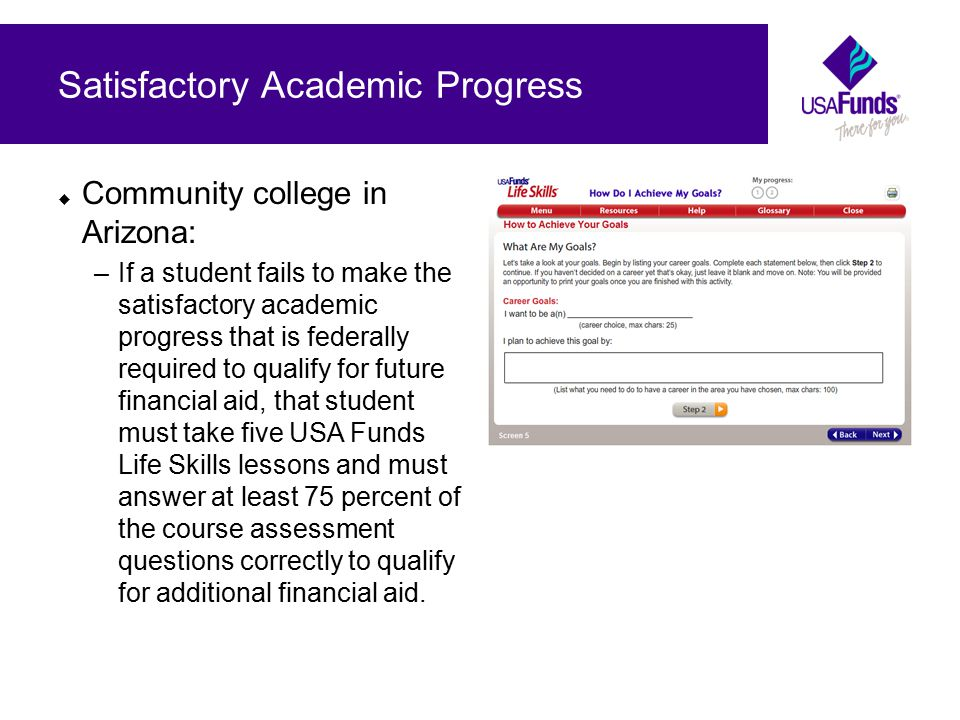  Community college in Arizona: –If a student fails to make the satisfactory academic progress that is federally required to qualify for future financial aid, that student must take five USA Funds Life Skills lessons and must answer at least 75 percent of the course assessment questions correctly to qualify for additional financial aid.