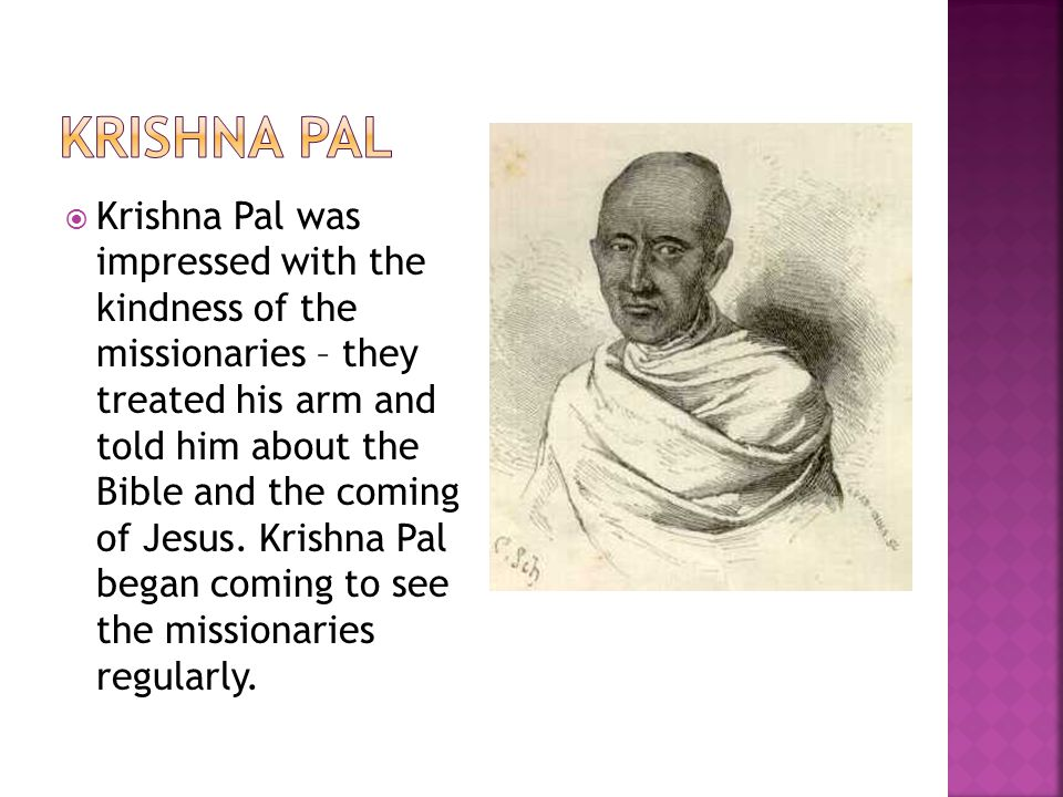  Krishna Pal was impressed with the kindness of the missionaries – they treated his arm and told him about the Bible and the coming of Jesus. Krishna