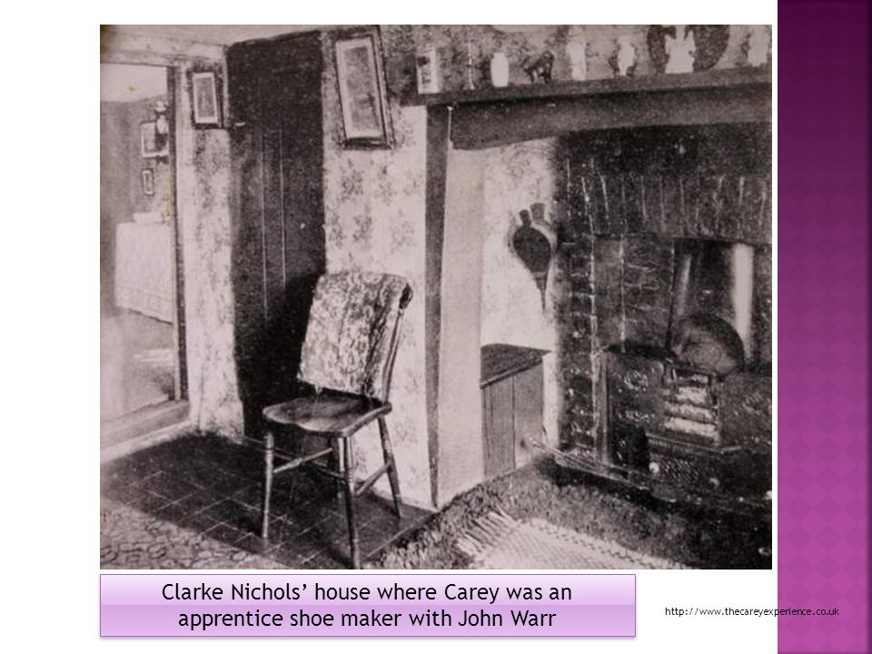 Clarke Nichols' house where Carey was an apprentice shoe maker with John Warr http://www.thecareyexperience.co.uk