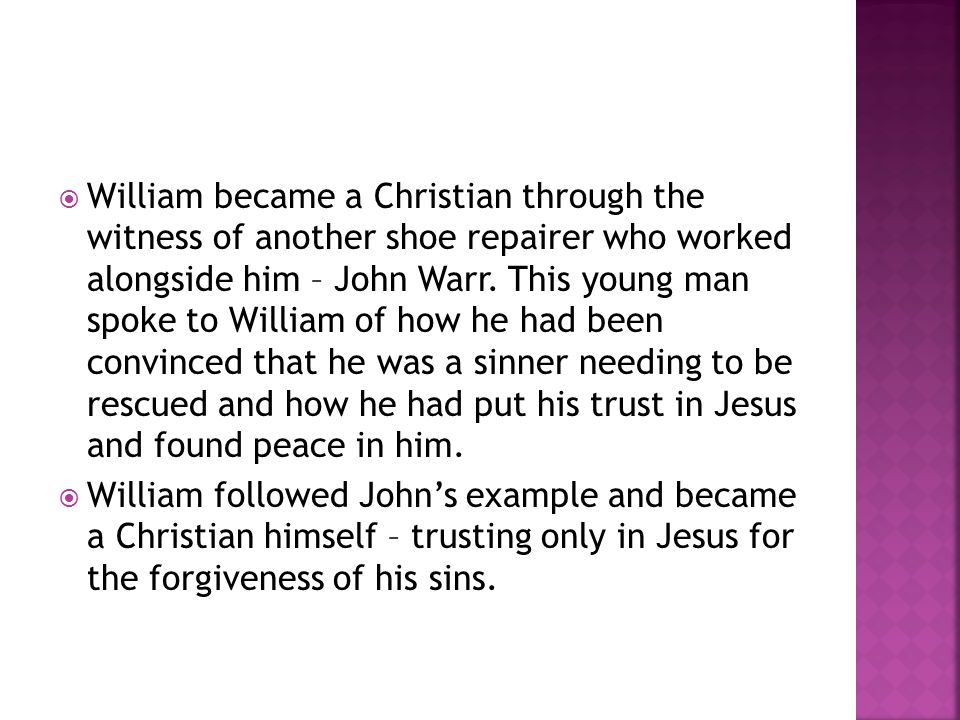  William became a Christian through the witness of another shoe repairer who worked alongside him – John Warr. This young man spoke to William of how