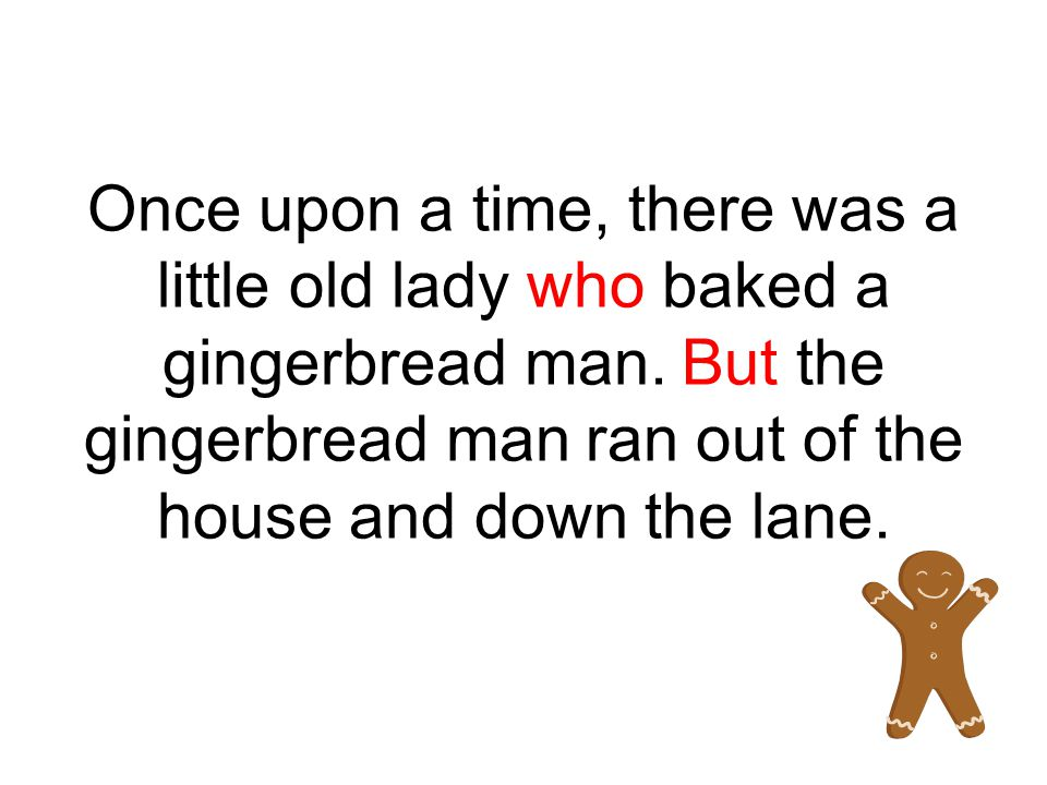Once upon a time, there was a little old lady who baked a gingerbread man.