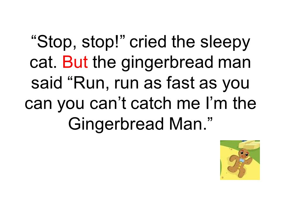 """""""Stop, stop!"""" cried the sleepy cat. But the gingerbread man said """"Run, run as fast as you can you can't catch me I'm the Gingerbread Man."""""""