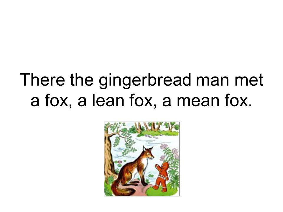 There the gingerbread man met a fox, a lean fox, a mean fox.
