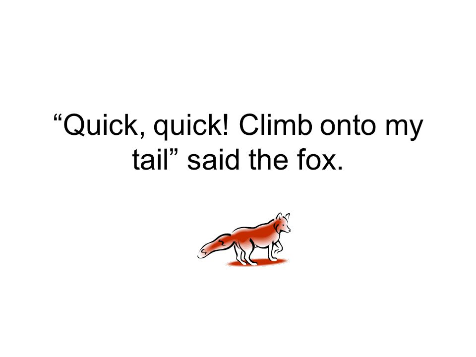 """Quick, quick! Climb onto my tail"" said the fox."