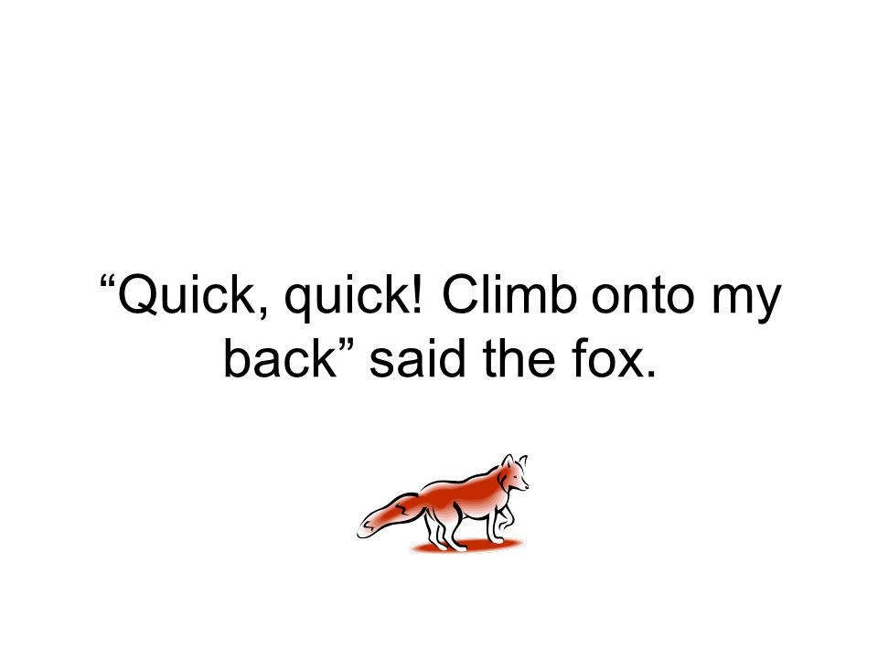 """Quick, quick! Climb onto my back"" said the fox."