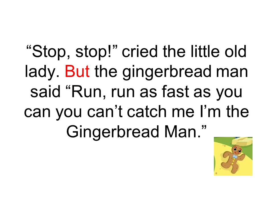"""""""Stop, stop!"""" cried the little old lady. But the gingerbread man said """"Run, run as fast as you can you can't catch me I'm the Gingerbread Man."""""""