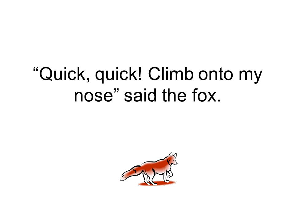 Quick, quick! Climb onto my nose said the fox.