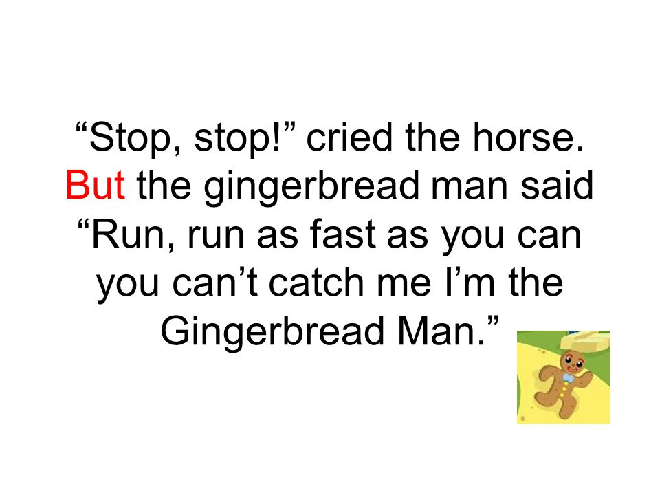 So the little old lady and the horse chased the gingerbread man down the lane until he came to a cow.
