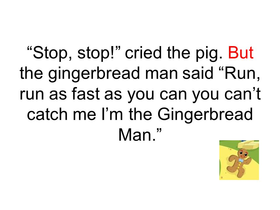 """""""Stop, stop!"""" cried the pig. But the gingerbread man said """"Run, run as fast as you can you can't catch me I'm the Gingerbread Man."""""""