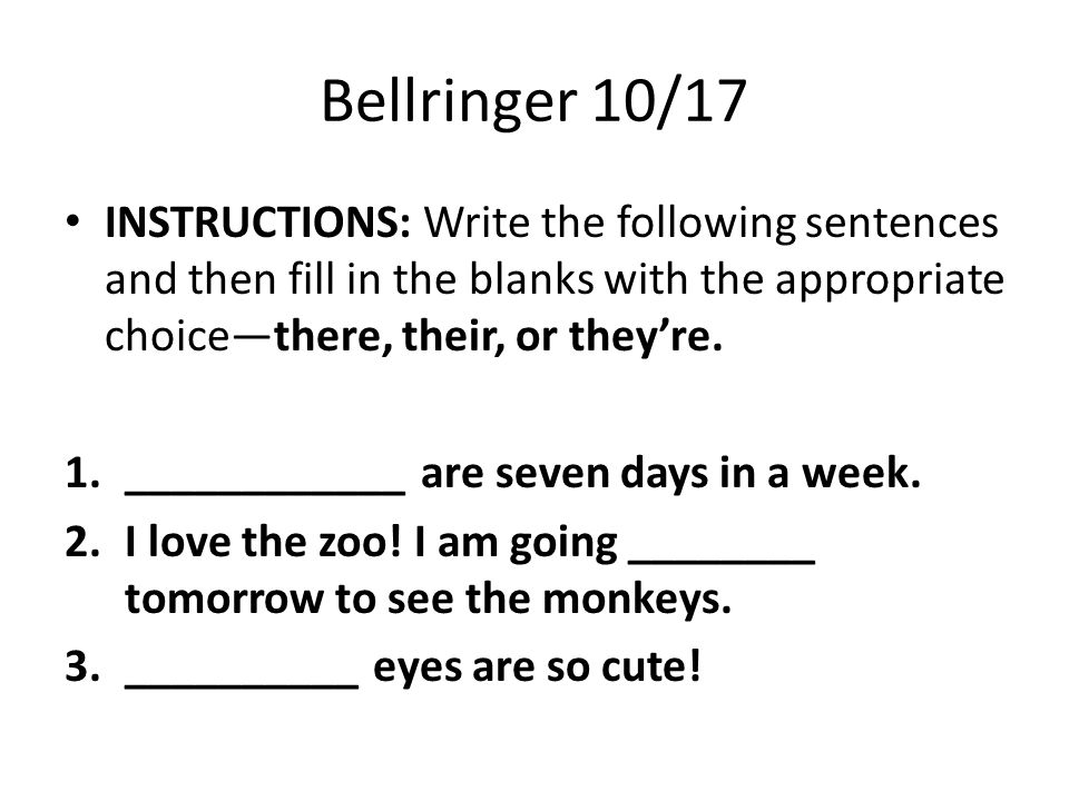 Bellringer 10/17 INSTRUCTIONS: Write the following sentences and then fill in the blanks with the appropriate choice—there, their, or they're.
