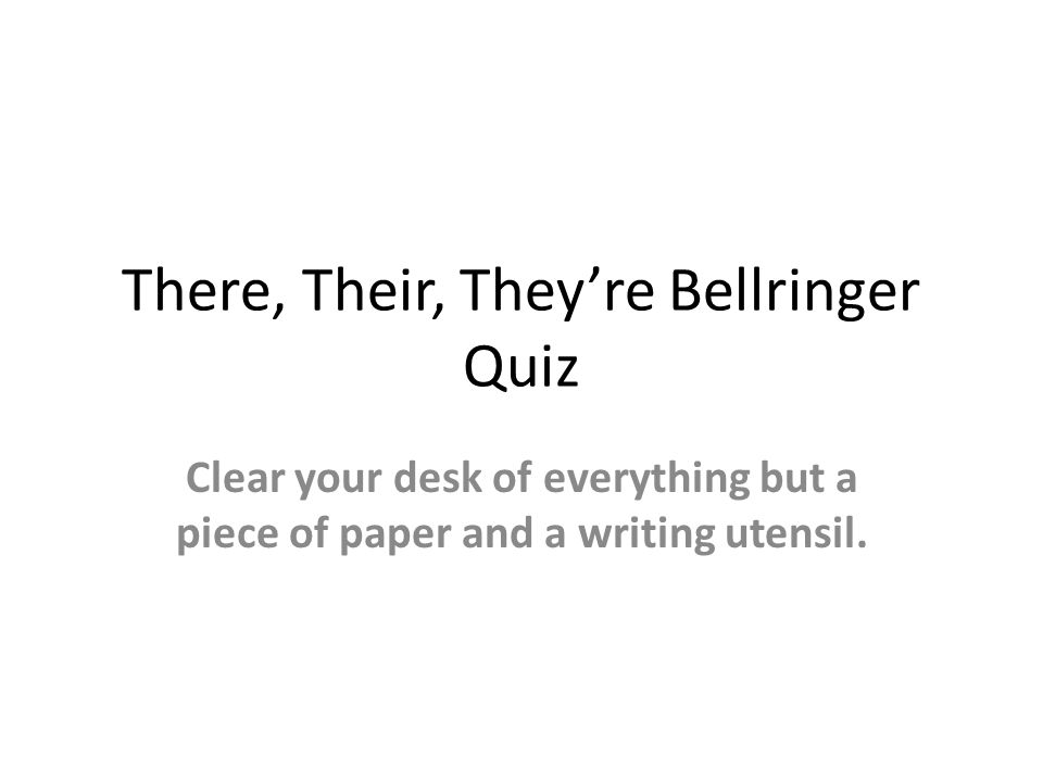 There, Their, They're Bellringer Quiz Clear your desk of everything but a piece of paper and a writing utensil.