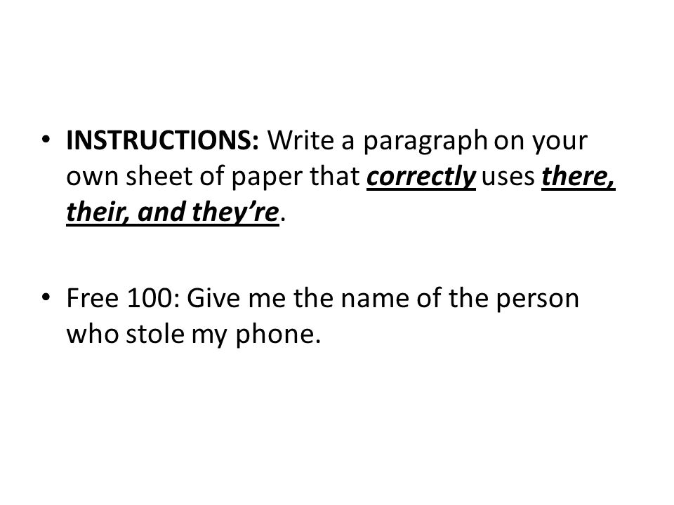 INSTRUCTIONS: Write a paragraph on your own sheet of paper that correctly uses there, their, and they're.