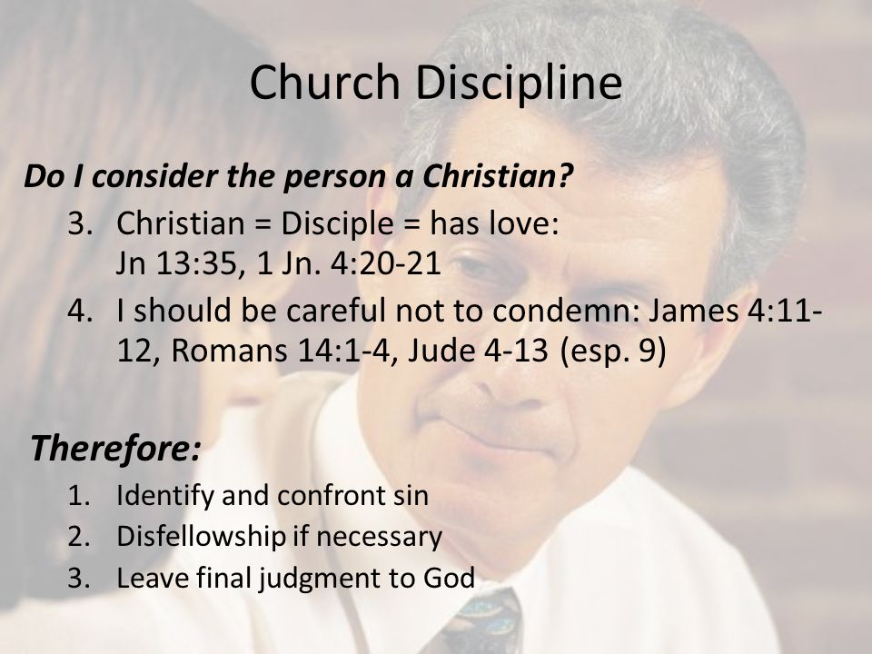 Church Discipline Do I consider the person a Christian? 3.Christian = Disciple = has love: Jn 13:35, 1 Jn. 4:20-21 4.I should be careful not to condem