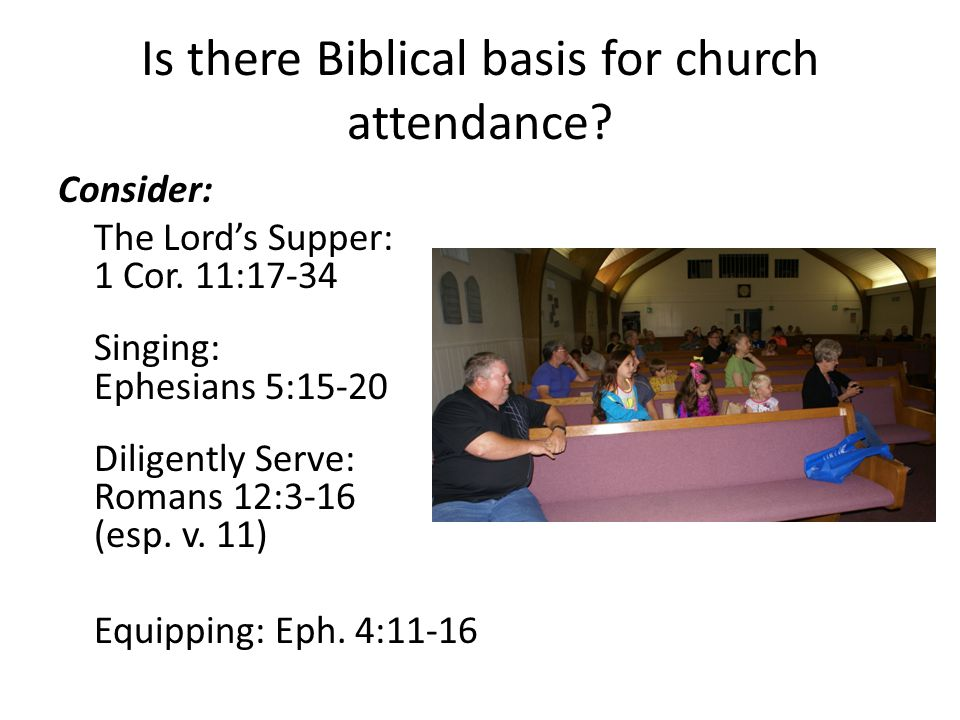 Is there Biblical basis for church attendance? Consider: The Lord's Supper: 1 Cor. 11:17-34 Singing: Ephesians 5:15-20 Diligently Serve: Romans 12:3-1