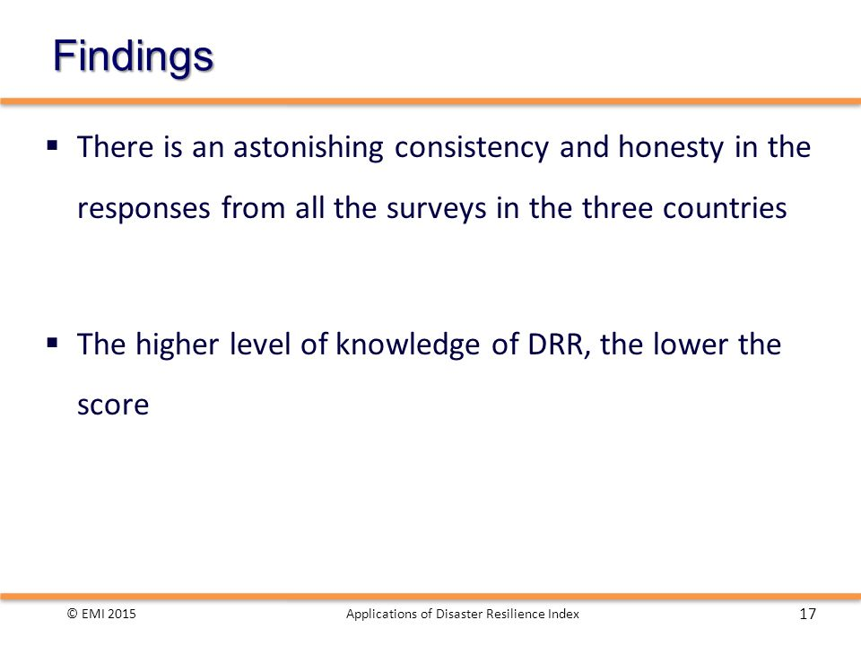Findings  There is an astonishing consistency and honesty in the responses from all the surveys in the three countries  The higher level of knowledge of DRR, the lower the score © EMI 2015Applications of Disaster Resilience Index 17
