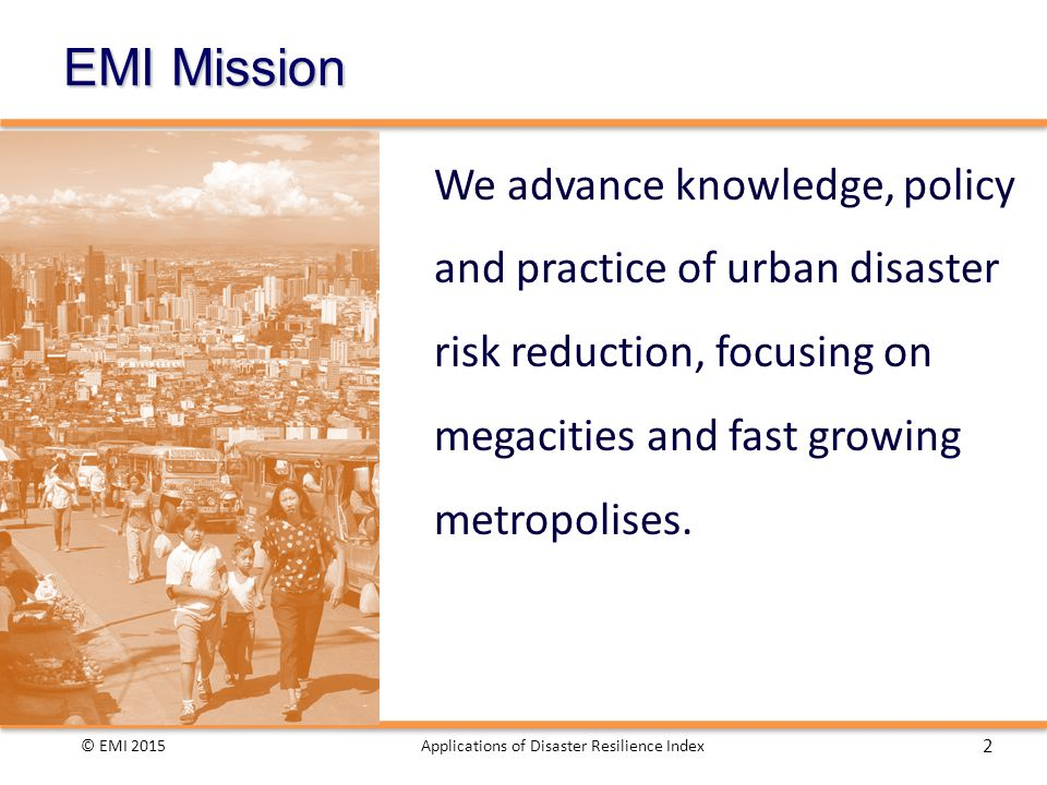 EMI Mission We advance knowledge, policy and practice of urban disaster risk reduction, focusing on megacities and fast growing metropolises.