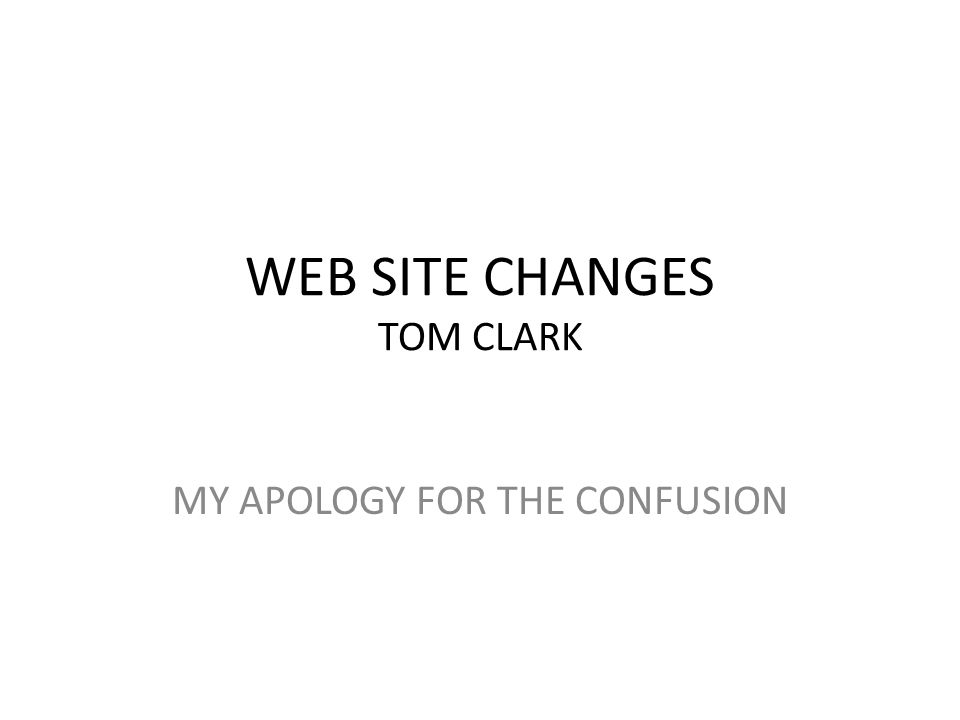 WEB SITE CHANGES TOM CLARK MY APOLOGY FOR THE CONFUSION