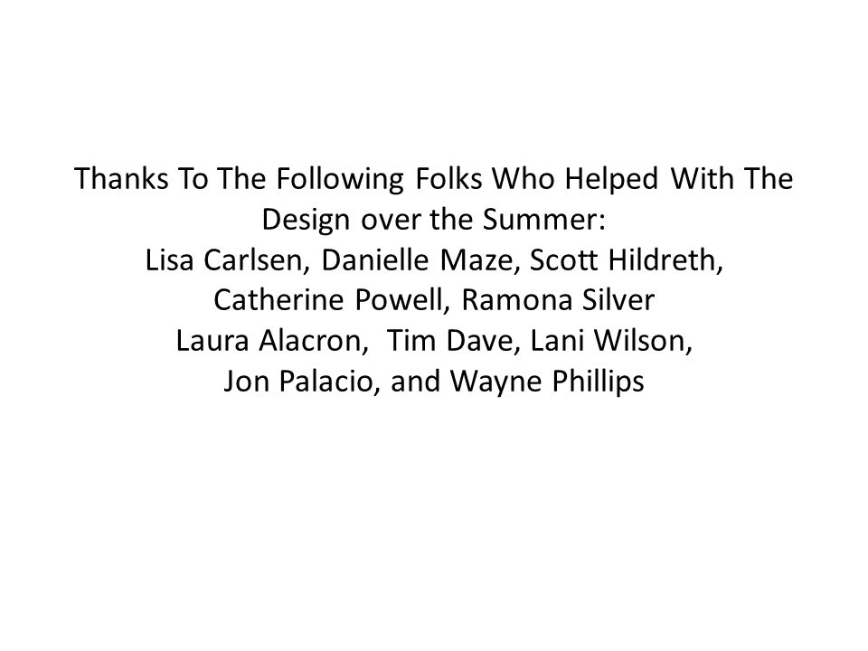 Thanks To The Following Folks Who Helped With The Design over the Summer: Lisa Carlsen, Danielle Maze, Scott Hildreth, Catherine Powell, Ramona Silver Laura Alacron, Tim Dave, Lani Wilson, Jon Palacio, and Wayne Phillips