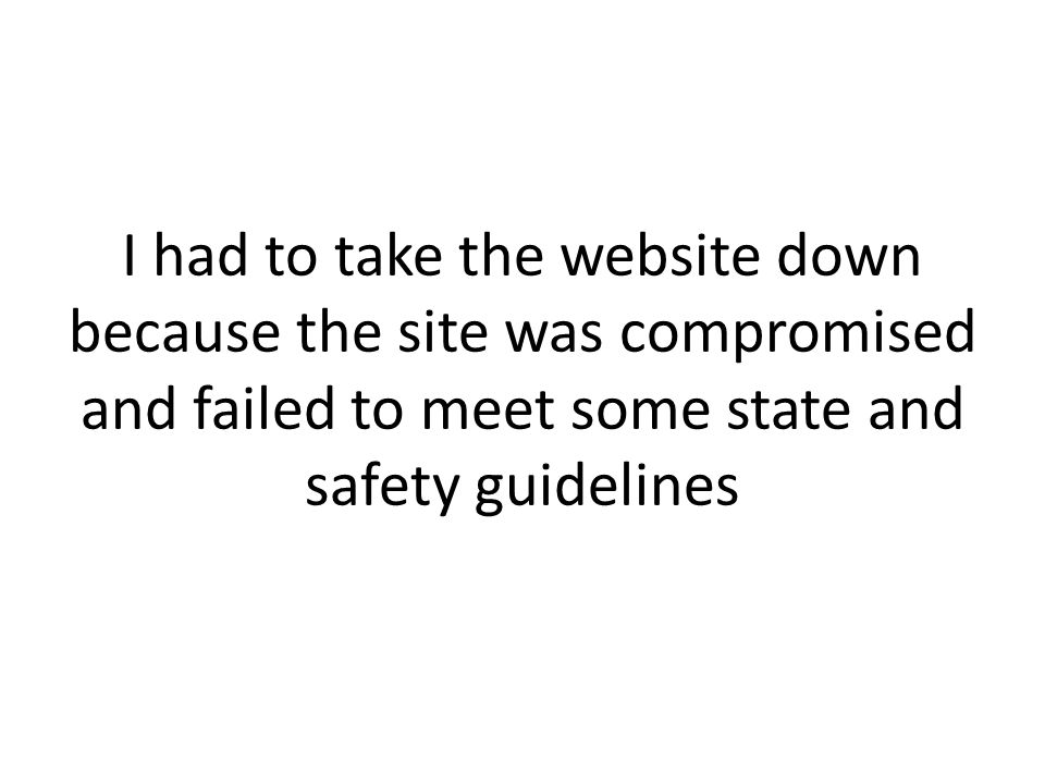 I had to take the website down because the site was compromised and failed to meet some state and safety guidelines