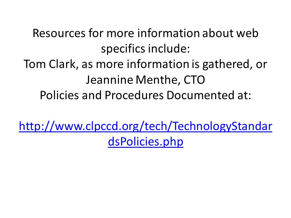 Resources for more information about web specifics include: Tom Clark, as more information is gathered, or Jeannine Menthe, CTO Policies and Procedures Documented at: http://www.clpccd.org/tech/TechnologyStandar dsPolicies.php http://www.clpccd.org/tech/TechnologyStandar dsPolicies.php