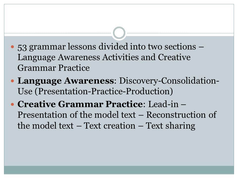 53 grammar lessons divided into two sections – Language Awareness Activities and Creative Grammar Practice Language Awareness: Discovery-Consolidation- Use (Presentation-Practice-Production) Creative Grammar Practice: Lead-in – Presentation of the model text – Reconstruction of the model text – Text creation – Text sharing