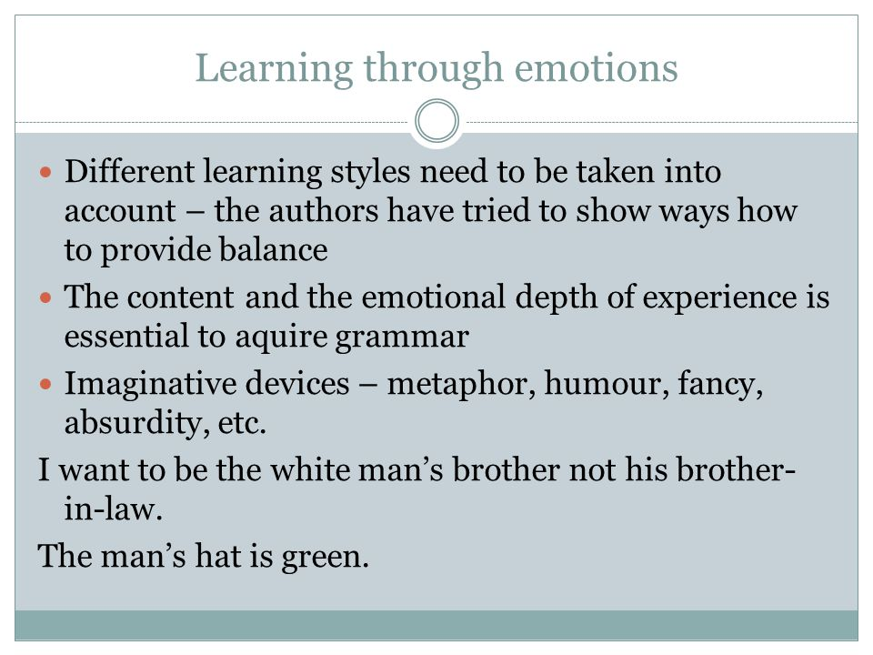 Learning through emotions Different learning styles need to be taken into account – the authors have tried to show ways how to provide balance The content and the emotional depth of experience is essential to aquire grammar Imaginative devices – metaphor, humour, fancy, absurdity, etc.