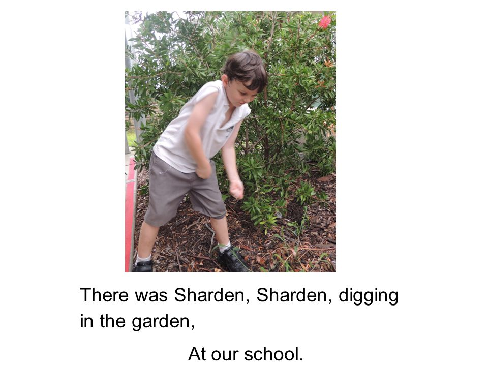 There was Sharden, Sharden, digging in the garden, At our school.