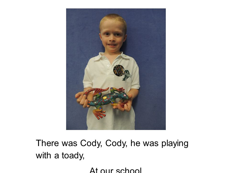 There was Cody, Cody, he was playing with a toady, At our school.