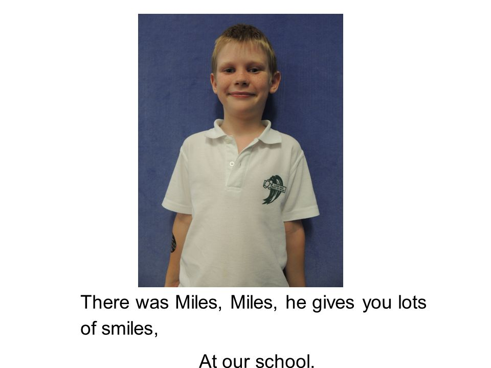 There was Miles, Miles, he gives you lots of smiles, At our school.