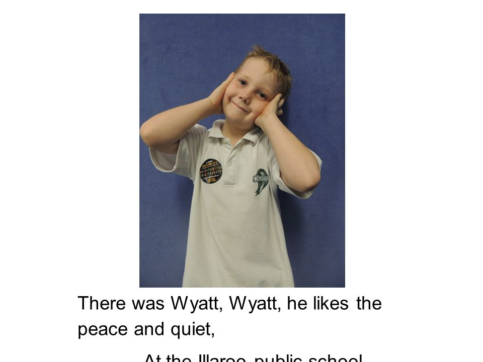 There was Wyatt, Wyatt, he likes the peace and quiet, At the Illaroo public school.
