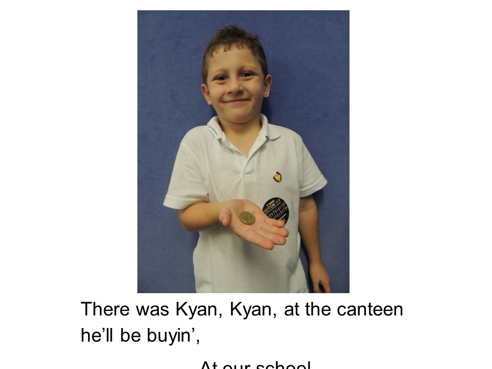 There was Kyan, Kyan, at the canteen he'll be buyin', At our school.