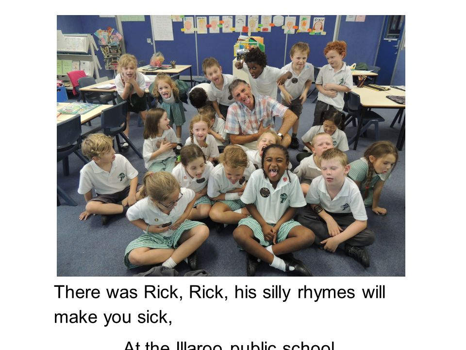 There was Rick, Rick, his silly rhymes will make you sick, At the Illaroo public school.