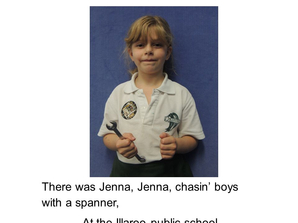 There was Jenna, Jenna, chasin' boys with a spanner, At the Illaroo public school.